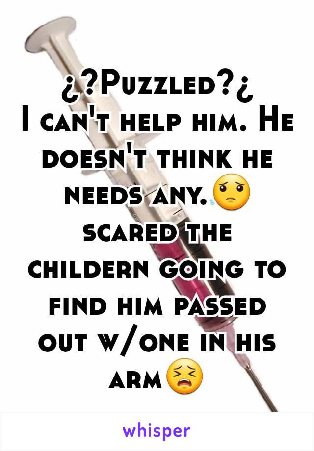 ¿?Puzzled?¿ I can't help him. He doesn't think he needs any.😟 scared the childern going to find him passed out w/one in his arm😣