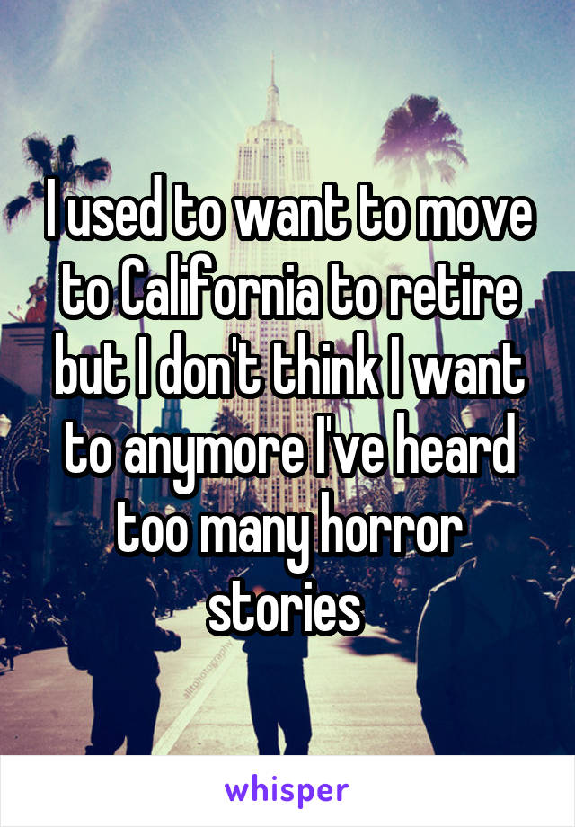 I used to want to move to California to retire but I don't think I want to anymore I've heard too many horror stories