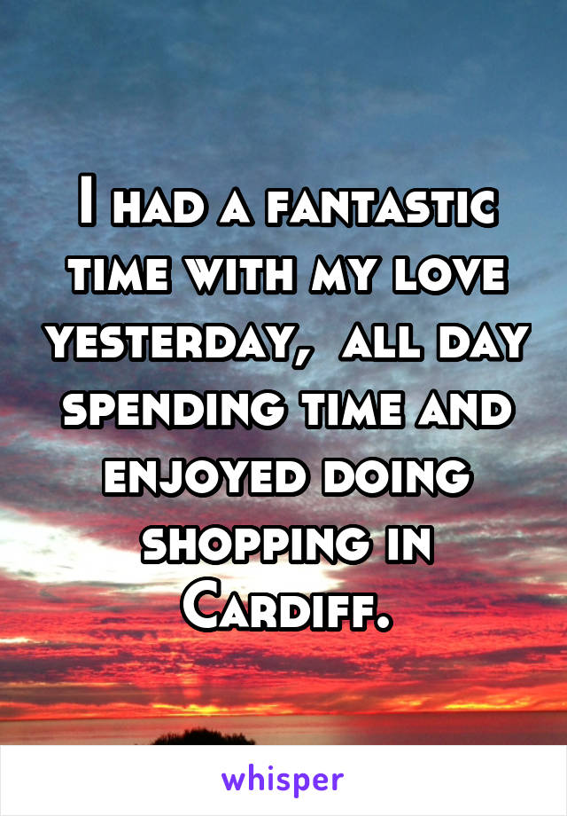 I had a fantastic time with my love yesterday,  all day spending time and enjoyed doing shopping in Cardiff.
