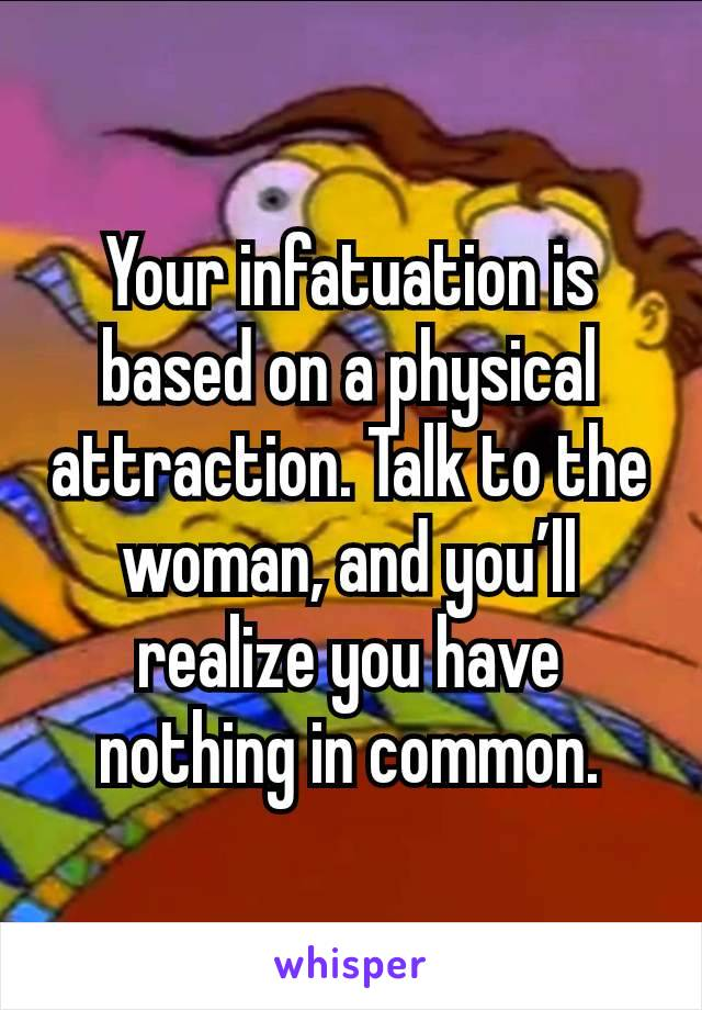 Your infatuation is based on a physical attraction. Talk to the woman, and you'll realize you have nothing in common.