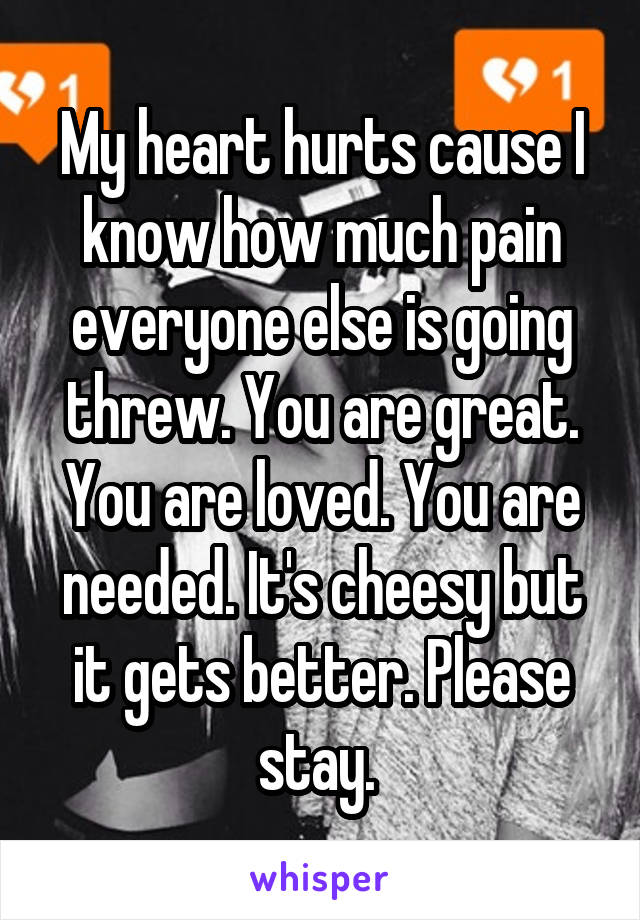 My heart hurts cause I know how much pain everyone else is going threw. You are great. You are loved. You are needed. It's cheesy but it gets better. Please stay.