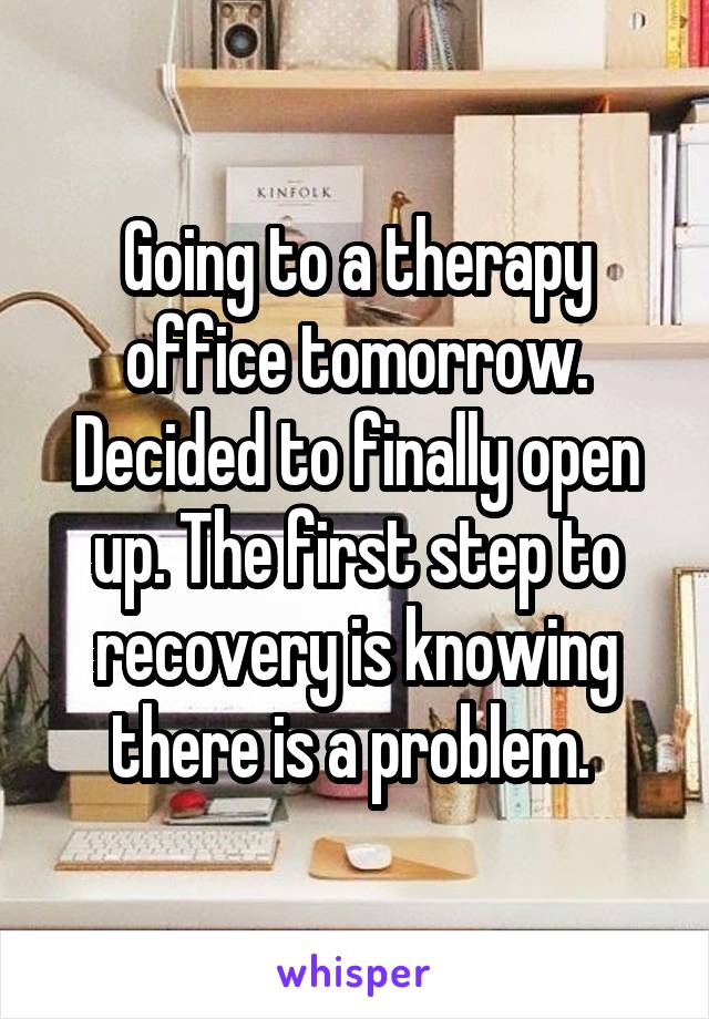 Going to a therapy office tomorrow. Decided to finally open up. The first step to recovery is knowing there is a problem.