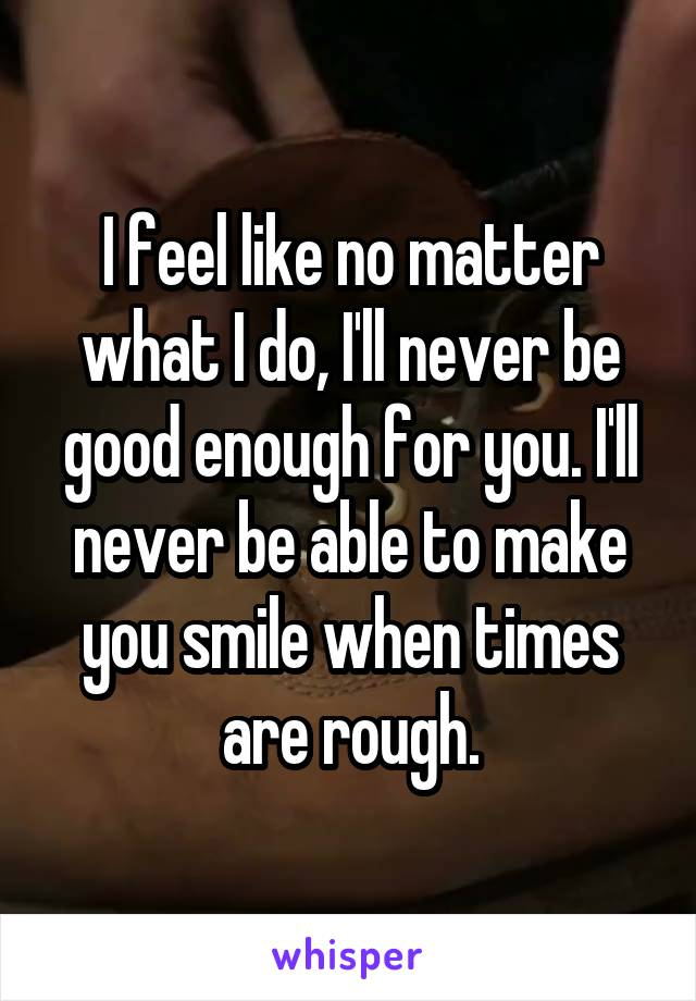 I feel like no matter what I do, I'll never be good enough for you. I'll never be able to make you smile when times are rough.