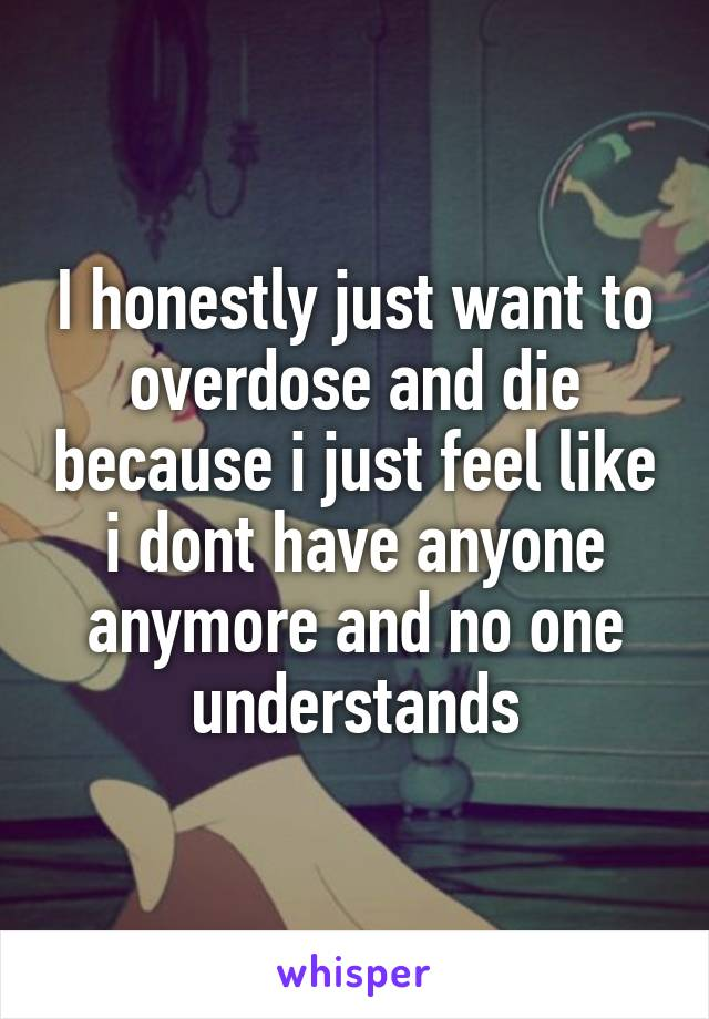 I honestly just want to overdose and die because i just feel like i dont have anyone anymore and no one understands