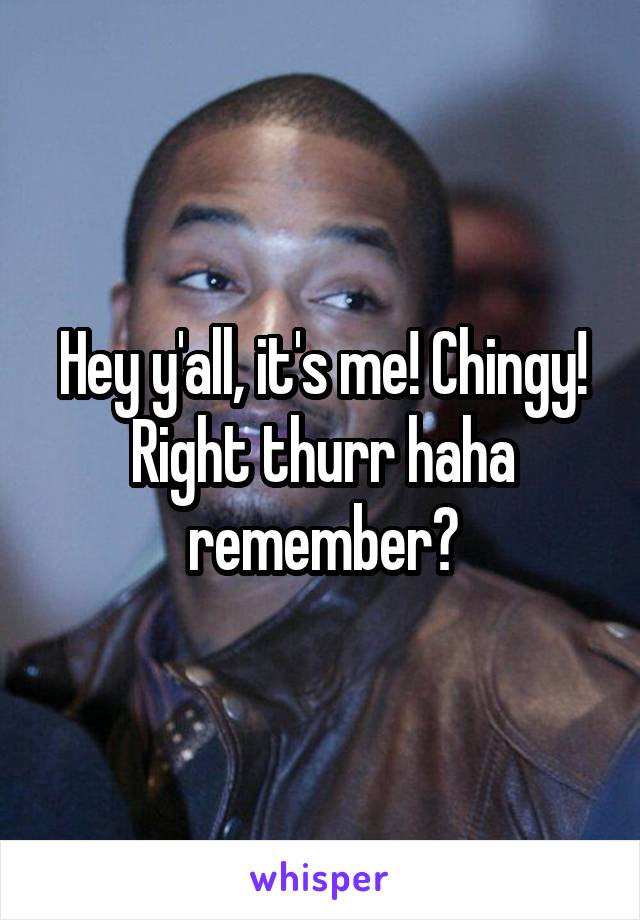 Hey y'all, it's me! Chingy! Right thurr haha remember?