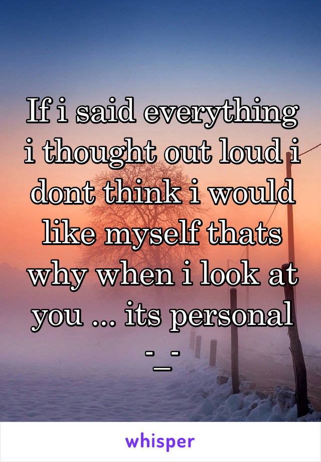 If i said everything i thought out loud i dont think i would like myself thats why when i look at you ... its personal -_-