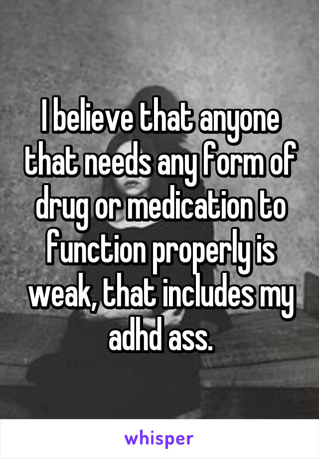 I believe that anyone that needs any form of drug or medication to function properly is weak, that includes my adhd ass.