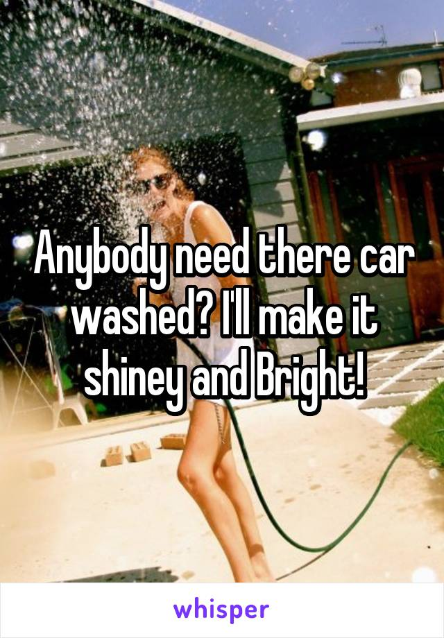 Anybody need there car washed? I'll make it shiney and Bright!
