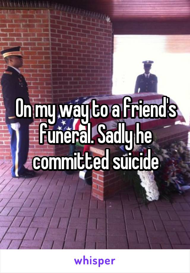 On my way to a friend's funeral. Sadly he committed suicide