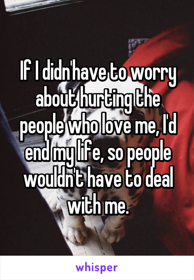 If I didn'have to worry about hurting the people who love me, I'd end my life, so people wouldn't have to deal with me.