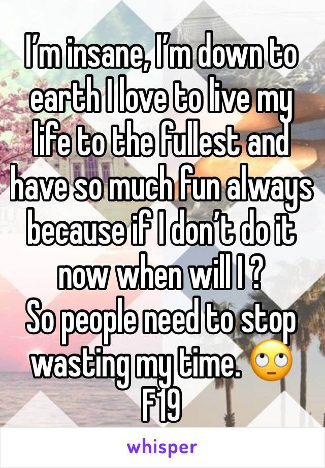 I'm insane, I'm down to earth I love to live my life to the fullest and have so much fun always because if I don't do it now when will I ?  So people need to stop wasting my time. 🙄  F19