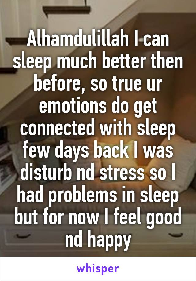 Alhamdulillah I can sleep much better then before, so true ur emotions do get connected with sleep few days back I was disturb nd stress so I had problems in sleep but for now I feel good nd happy
