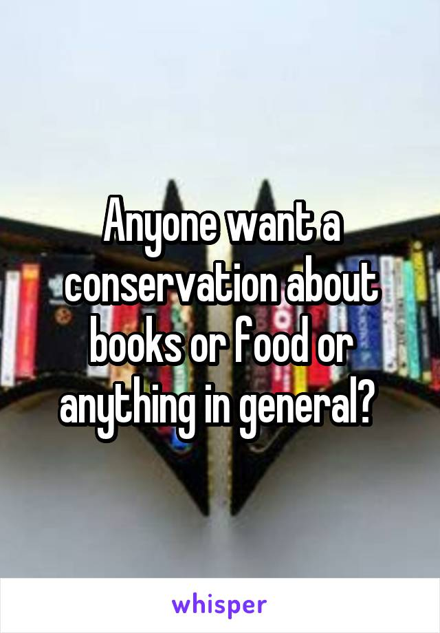 Anyone want a conservation about books or food or anything in general?