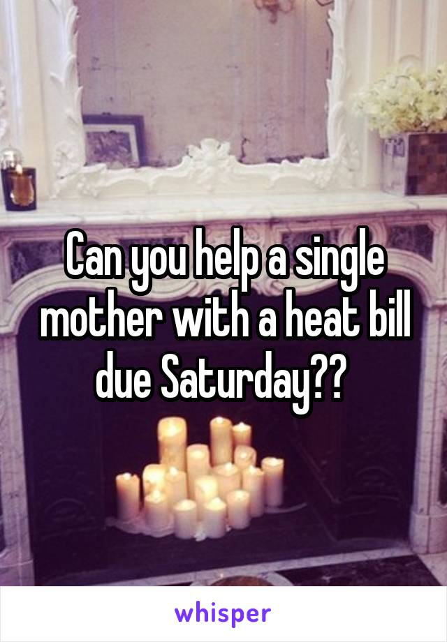 Can you help a single mother with a heat bill due Saturday??