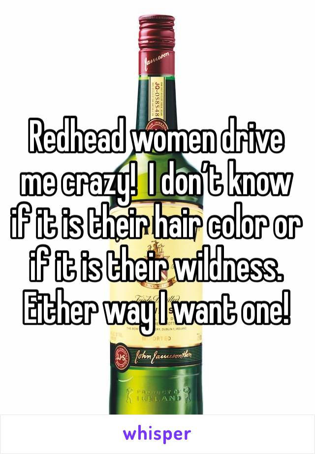 Redhead women drive me crazy!  I don't know if it is their hair color or if it is their wildness. Either way I want one!