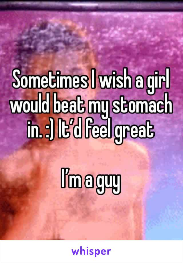 Sometimes I wish a girl would beat my stomach in. :) It'd feel great  I'm a guy
