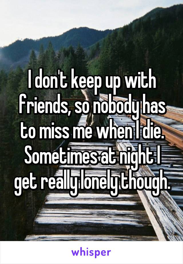 I don't keep up with friends, so nobody has to miss me when I die. Sometimes at night I get really lonely though.