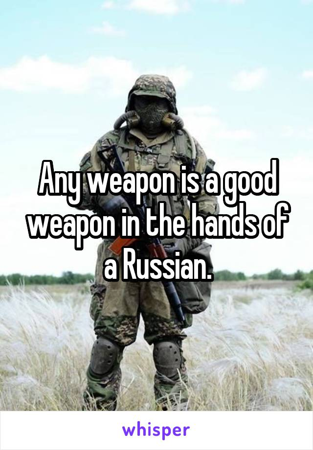 Any weapon is a good weapon in the hands of a Russian.