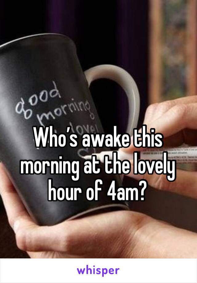 Who's awake this morning at the lovely hour of 4am?