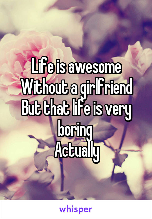 Life is awesome Without a girlfriend But that life is very boring  Actually