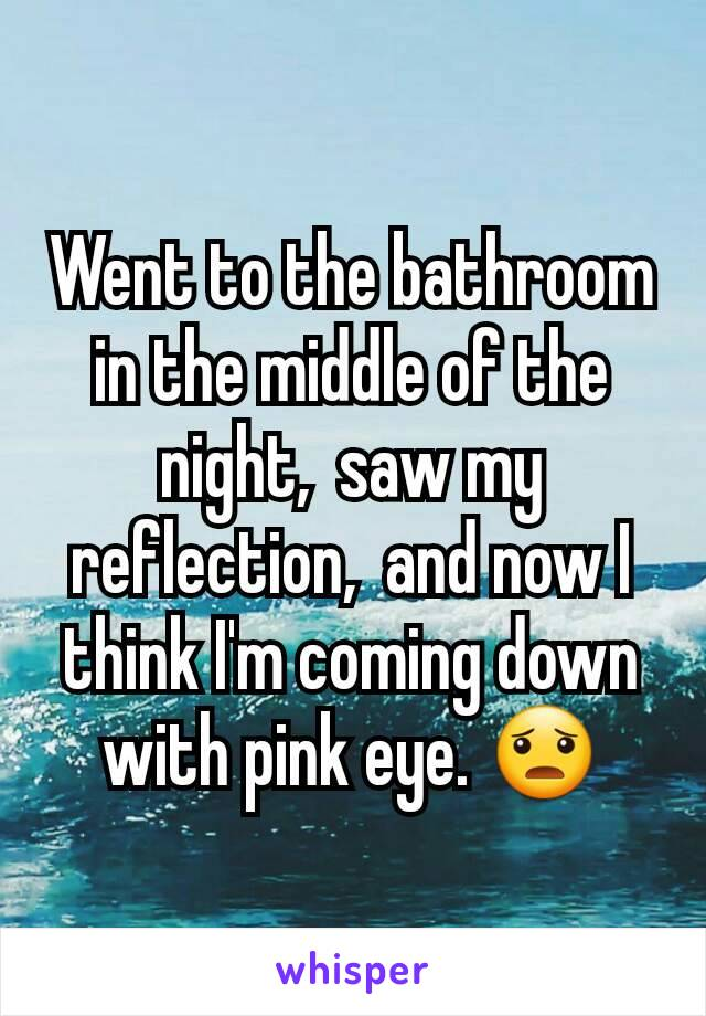 Went to the bathroom in the middle of the night,  saw my reflection,  and now I think I'm coming down with pink eye. 😦