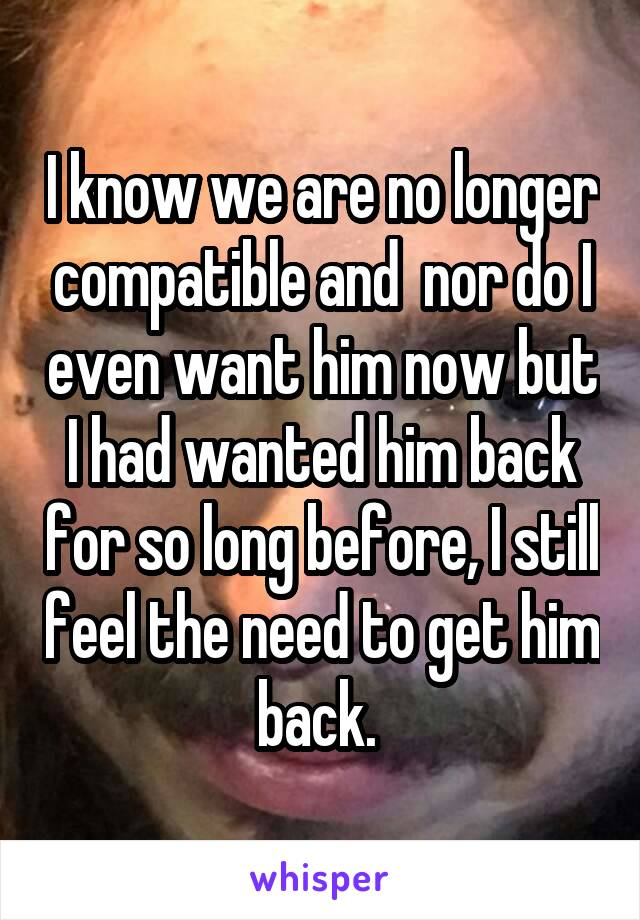 I know we are no longer compatible and  nor do I even want him now but I had wanted him back for so long before, I still feel the need to get him back.