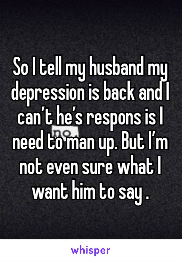 So I tell my husband my depression is back and I can't he's respons is I need to man up. But I'm not even sure what I want him to say .