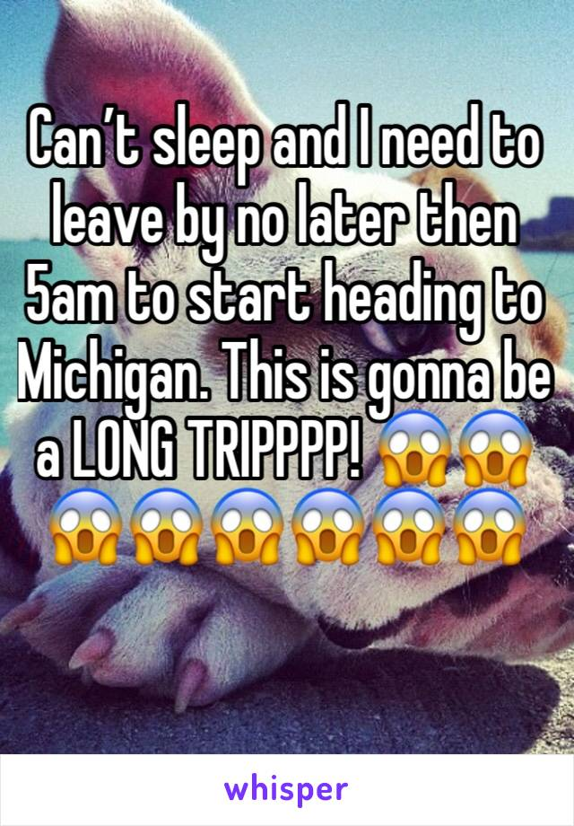 Can't sleep and I need to leave by no later then 5am to start heading to Michigan. This is gonna be a LONG TRIPPPP! 😱😱😱😱😱😱😱😱