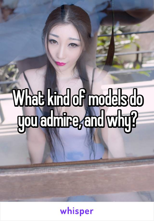 What kind of models do you admire, and why?