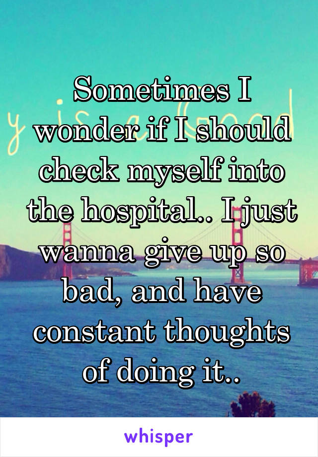 Sometimes I wonder if I should check myself into the hospital.. I just wanna give up so bad, and have constant thoughts of doing it..