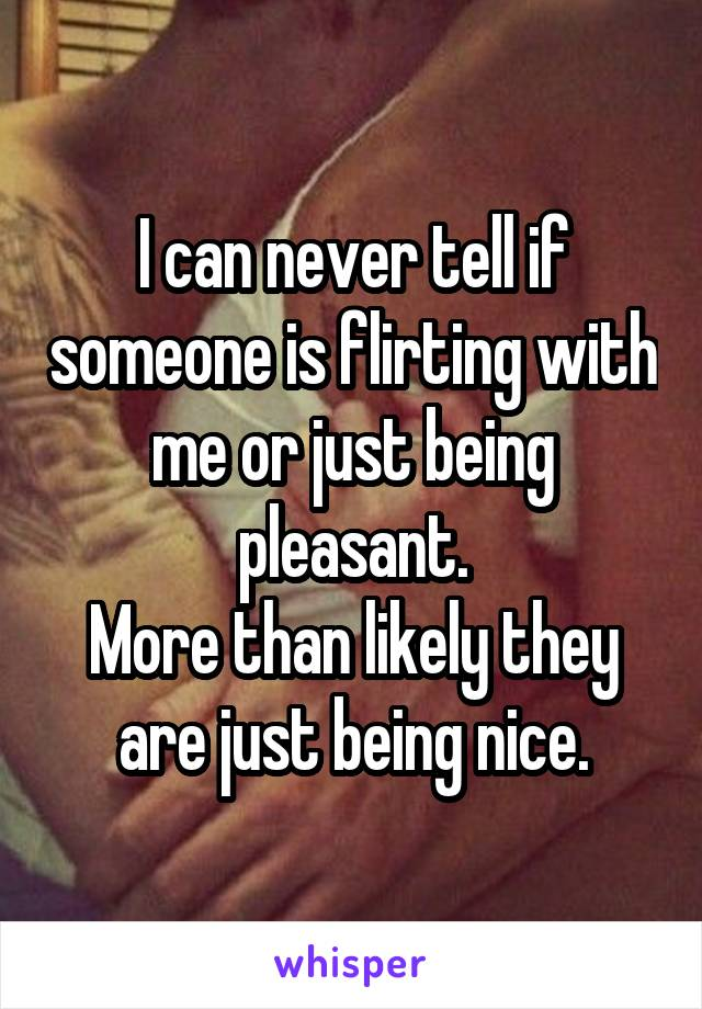I can never tell if someone is flirting with me or just being pleasant. More than likely they are just being nice.