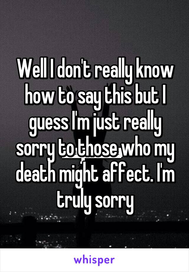 Well I don't really know how to say this but I guess I'm just really sorry to those who my death might affect. I'm truly sorry