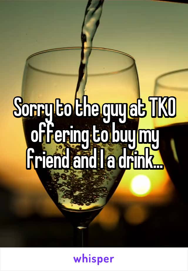 Sorry to the guy at TKO offering to buy my friend and I a drink...