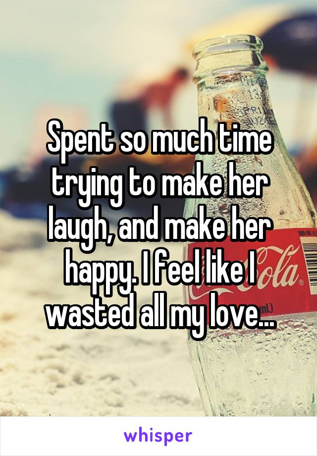 Spent so much time trying to make her laugh, and make her happy. I feel like I wasted all my love...