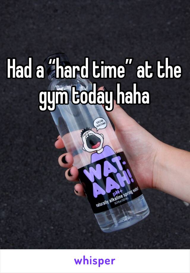 """Had a """"hard time"""" at the gym today haha"""