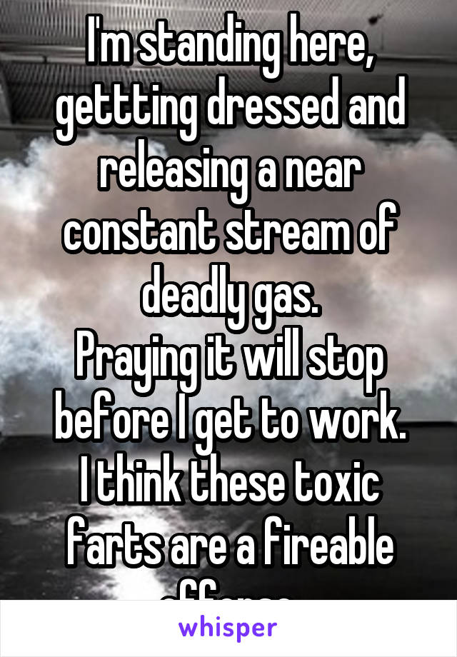 I'm standing here, gettting dressed and releasing a near constant stream of deadly gas. Praying it will stop before I get to work. I think these toxic farts are a fireable offense.