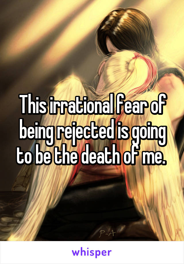 This irrational fear of being rejected is going to be the death of me.
