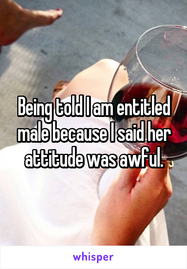 Being told I am entitled male because I said her attitude was awful.