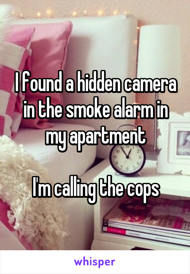 I found a hidden camera in the smoke alarm in my apartment  I'm calling the cops