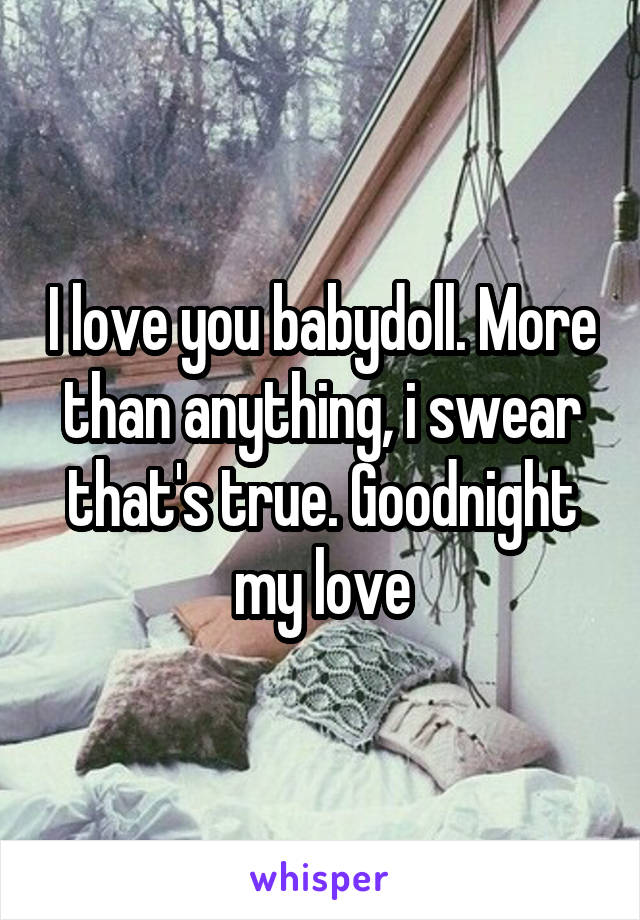 I love you babydoll. More than anything, i swear that's true. Goodnight my love