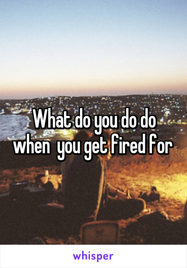 What do you do do when  you get fired for