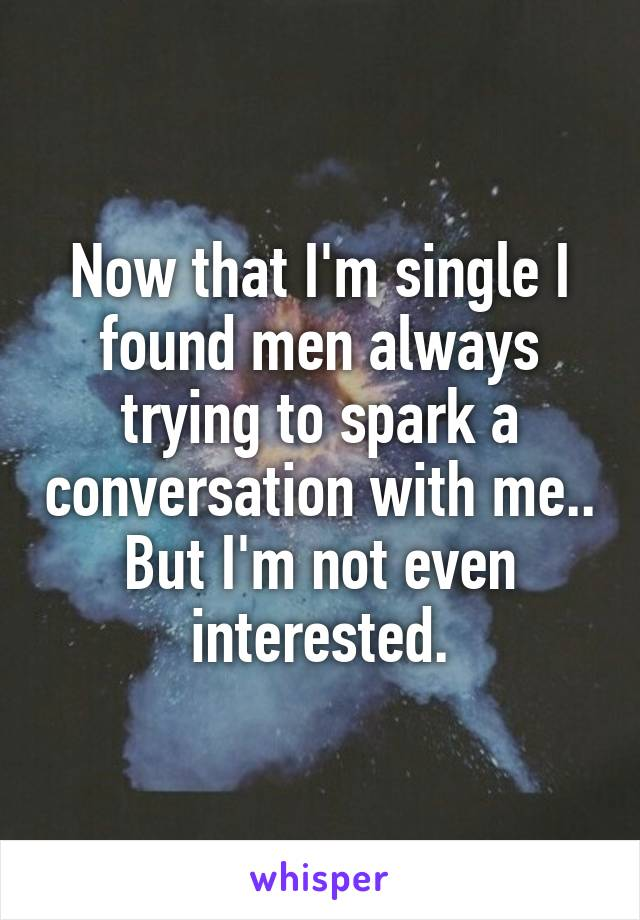Now that I'm single I found men always trying to spark a conversation with me.. But I'm not even interested.
