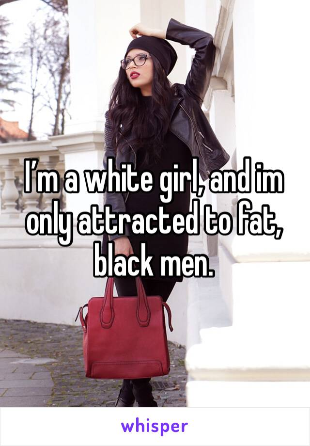 I'm a white girl, and im only attracted to fat, black men.