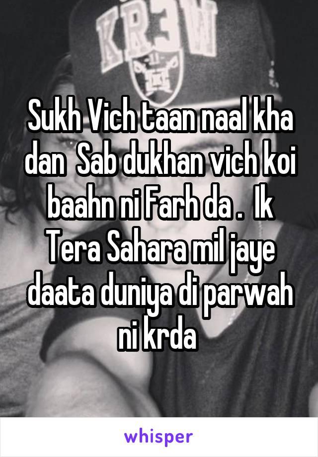 Sukh Vich taan naal kha dan  Sab dukhan vich koi baahn ni Farh da .  Ik Tera Sahara mil jaye daata duniya di parwah ni krda