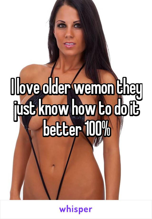 I love older wemon they just know how to do it better 100%