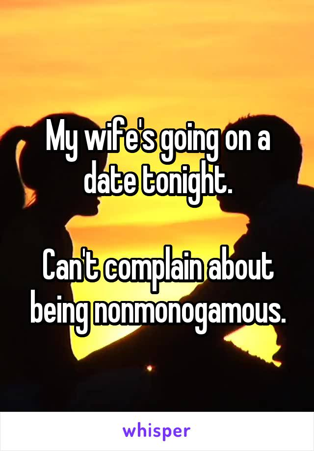 My wife's going on a date tonight.  Can't complain about being nonmonogamous.