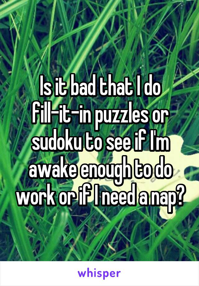 Is it bad that I do fill-it-in puzzles or sudoku to see if I'm awake enough to do work or if I need a nap?