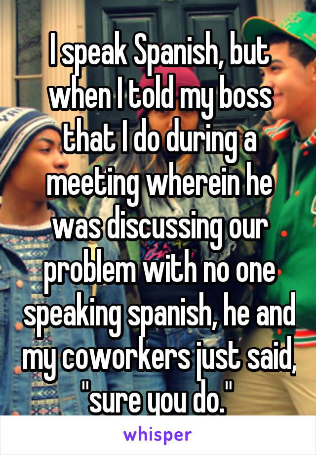 """I speak Spanish, but when I told my boss that I do during a meeting wherein he was discussing our problem with no one speaking spanish, he and my coworkers just said, """"sure you do."""""""