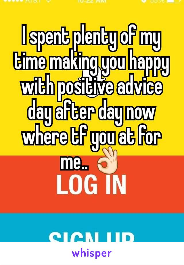 I spent plenty of my time making you happy with positive advice  day after day now where tf you at for me.. 👌🏻