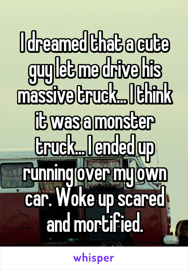 I dreamed that a cute guy let me drive his massive truck... I think it was a monster truck... I ended up running over my own car. Woke up scared and mortified.